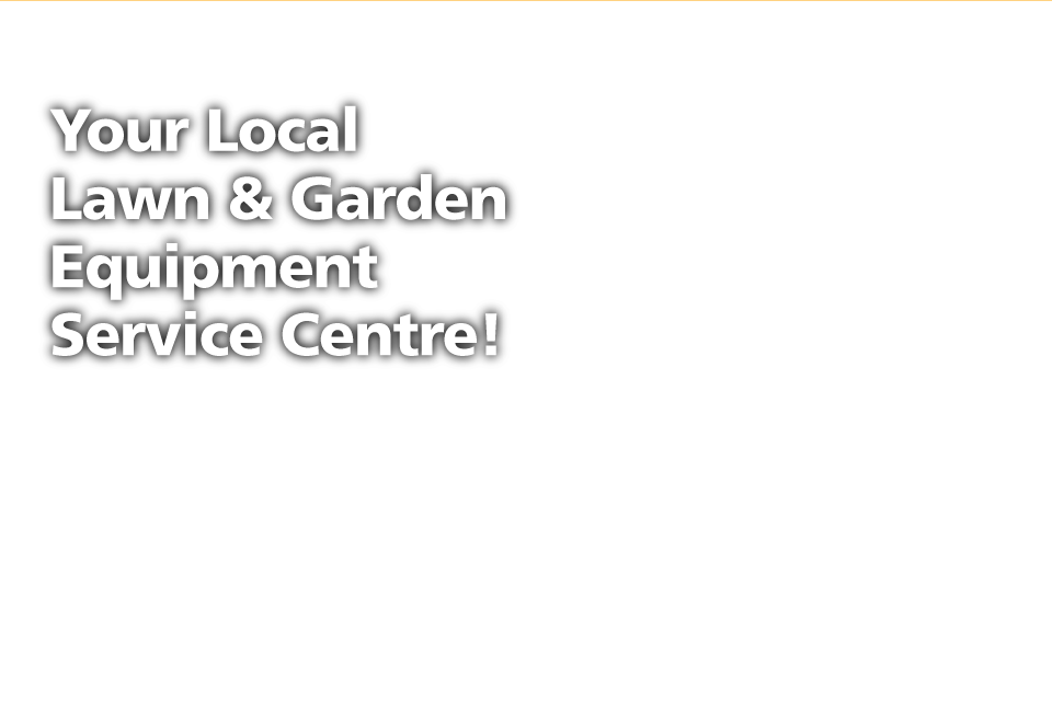 Your Local Lawn & Garden Equipment Service Centre!